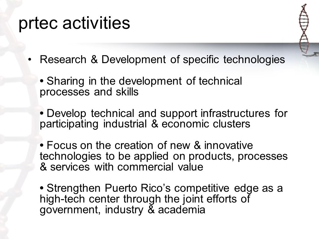 Government PR Techno Economic Corridor (non-profit) Academia Private Sector Agile/innovative collaboration Clusters Supportive Environment Help Puerto Rico to become widely recognized as a leader/center of high-tech excellence in the world Improve the quality of lifestyle for Puerto Rico's citizens by helping to make it a better place for them to both live and work.