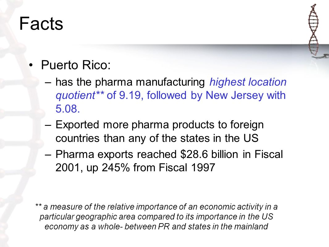 Facts Puerto Rico has the largest concentration of pharmaceutical industries in the world –Result of the synergy between world-class managers, workforce & suppliers, and preeminence as a global, tax-advantaged super- manufacturing center The world's leading pharmaceuticals & biotech companies trust the successful product technology transfer, scale-up, manufacturing and quality control of their products to Puerto Rico human capital