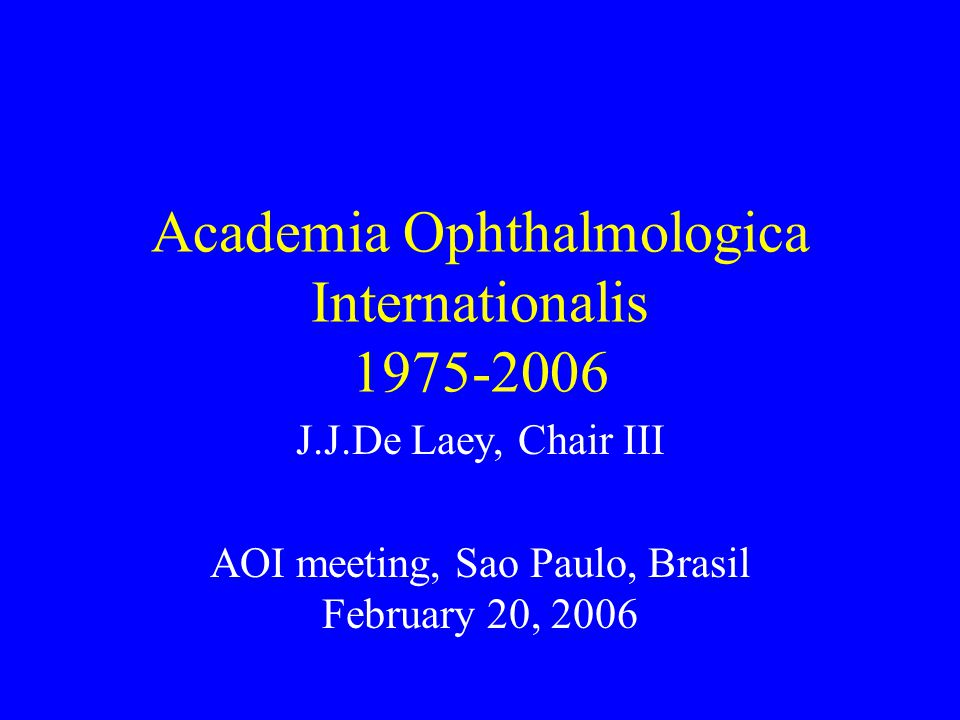 Academia Ophthalmologica Internationalis 1975-2006 J.J.De Laey, Chair III AOI meeting, Sao Paulo, Brasil February 20, 2006