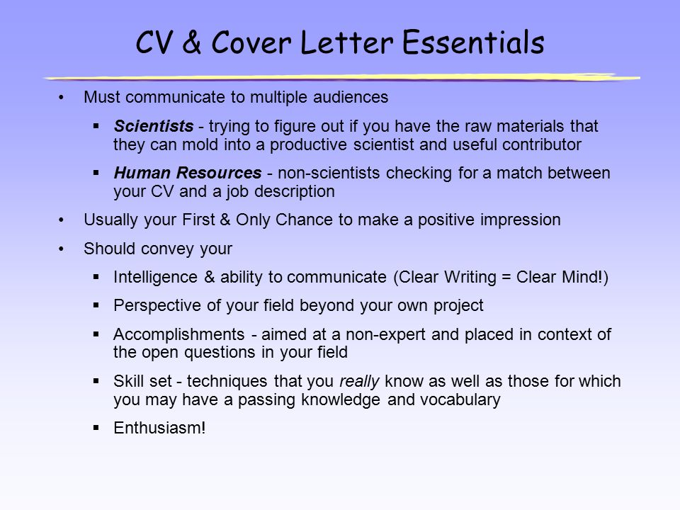 CV & Cover Letter Essentials Must communicate to multiple audiences  Scientists - trying to figure out if you have the raw materials that they can mo
