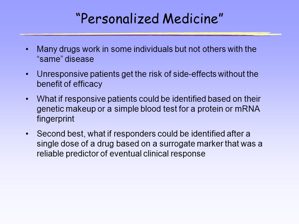"""Personalized Medicine"" Many drugs work in some individuals but not others with the ""same"" disease Unresponsive patients get the risk of side-effects"