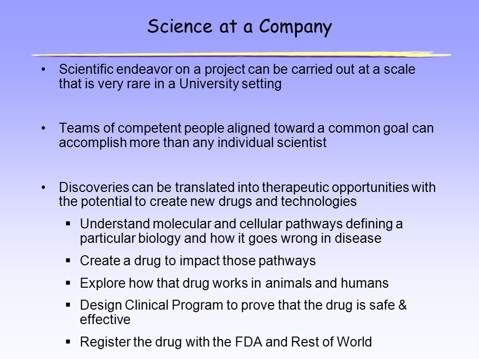 Science at a Company Scientific endeavor on a project can be carried out at a scale that is very rare in a University setting Teams of competent peopl