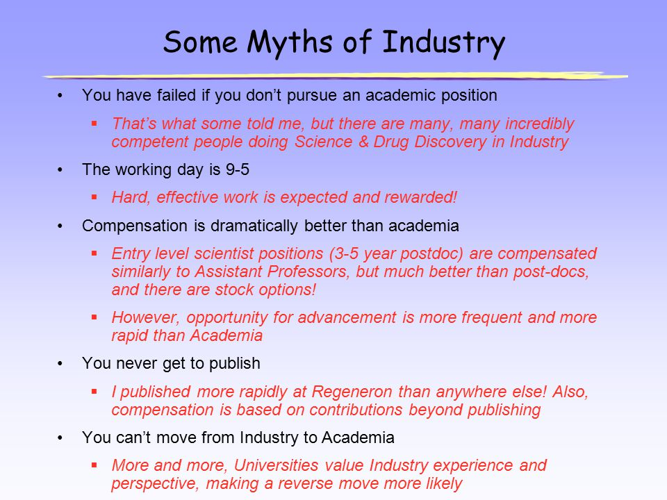 Some Myths of Industry You have failed if you don't pursue an academic position  That's what some told me, but there are many, many incredibly compet