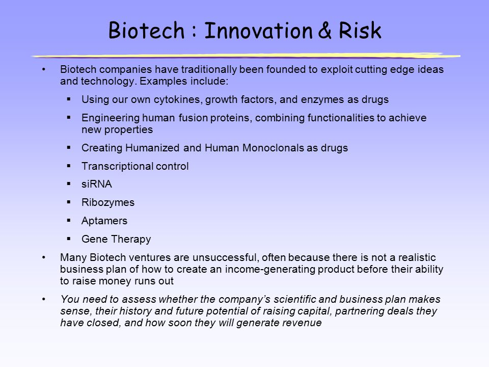Biotech : Innovation & Risk Biotech companies have traditionally been founded to exploit cutting edge ideas and technology. Examples include:  Using