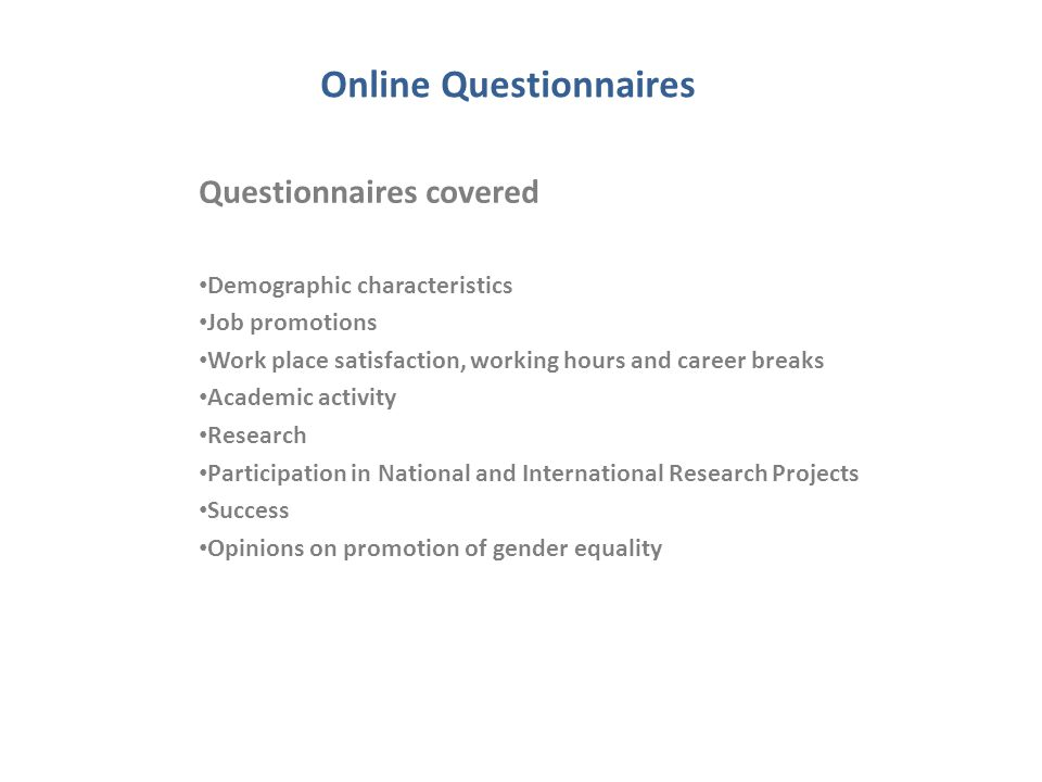 Online Questionnaires Questionnaires covered Demographic characteristics Job promotions Work place satisfaction, working hours and career breaks Academic activity Research Participation in National and International Research Projects Success Opinions on promotion of gender equality