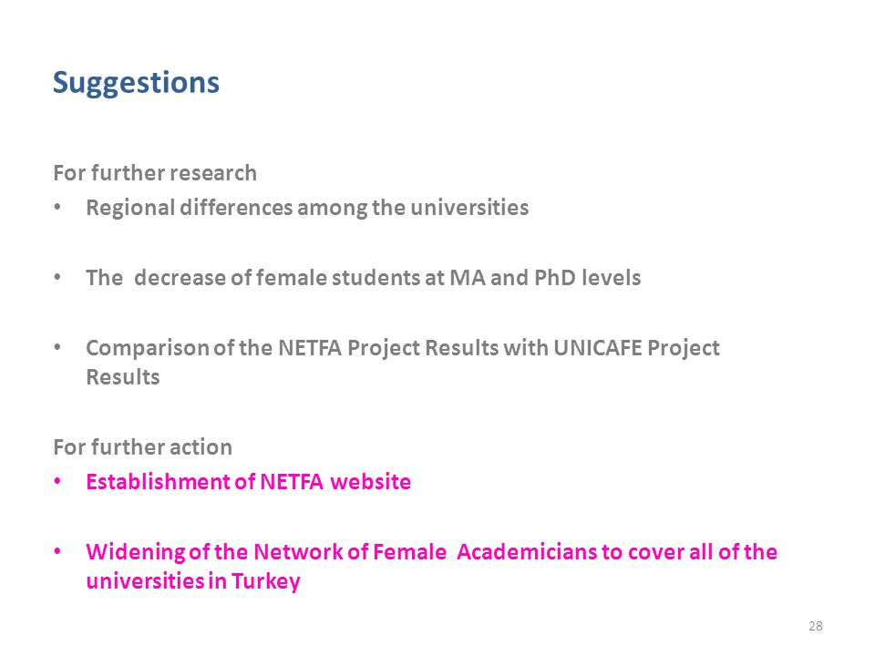 Suggestions For further research Regional differences among the universities The decrease of female students at MA and PhD levels Comparison of the NETFA Project Results with UNICAFE Project Results For further action Establishment of NETFA website Widening of the Network of Female Academicians to cover all of the universities in Turkey 28