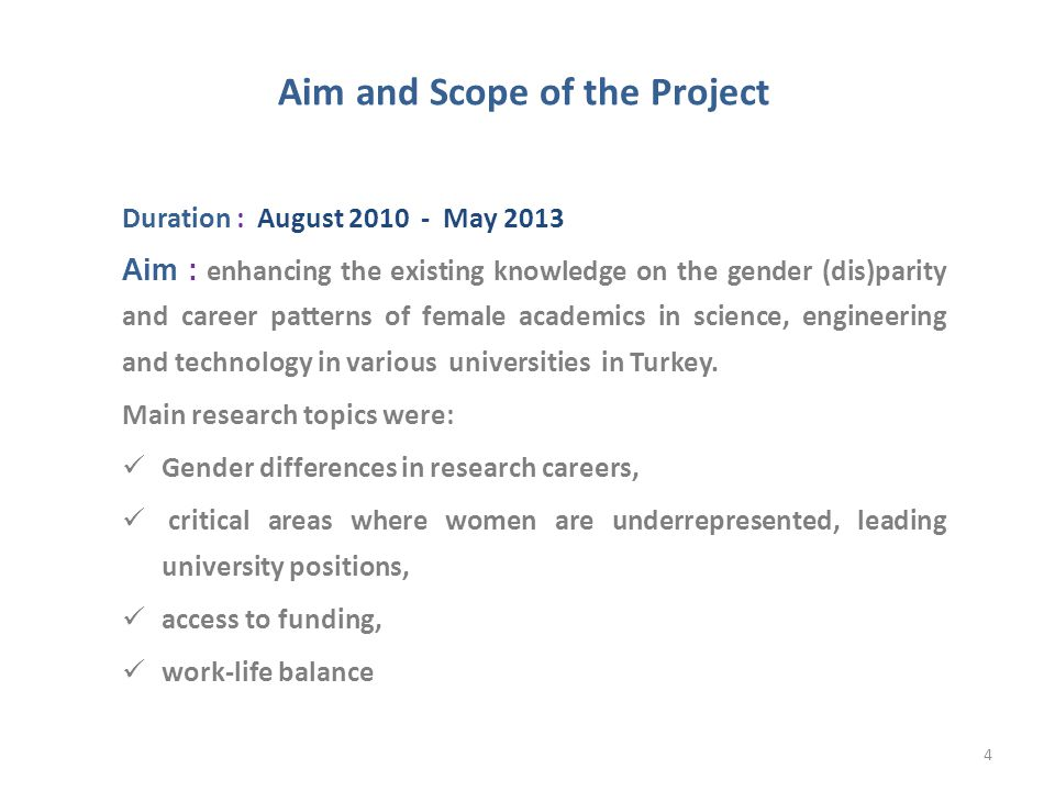 Aim and Scope of the Project Duration : August 2010 - May 2013 Aim : enhancing the existing knowledge on the gender (dis)parity and career patterns of female academics in science, engineering and technology in various universities in Turkey.