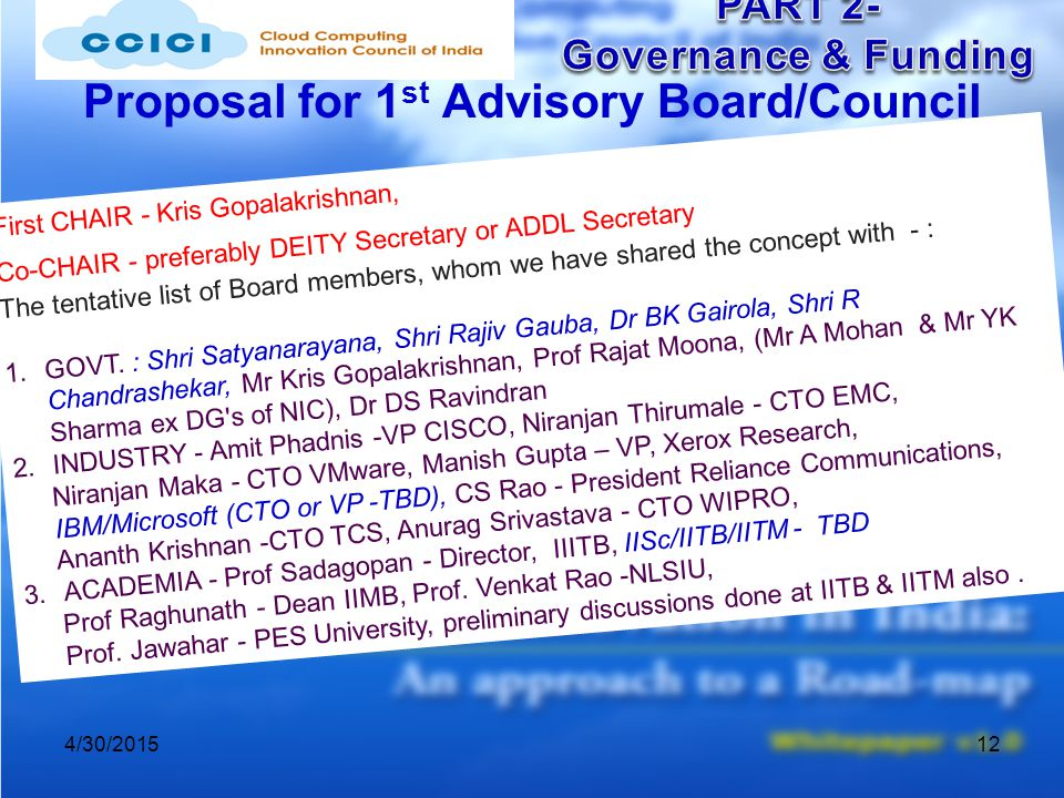 Proposal for 1 st Advisory Board/Council 4/30/201512 First CHAIR - Kris Gopalakrishnan, Co-CHAIR - preferably DEITY Secretary or ADDL Secretary The tentative list of Board members, whom we have shared the concept with - : 1.GOVT.