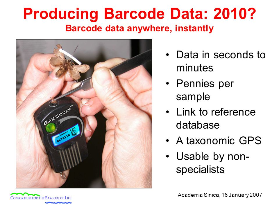 Academia Sinica, 16 January 2007 Producing Barcode Data: 2010? Barcode data anywhere, instantly Data in seconds to minutes Pennies per sample Link to