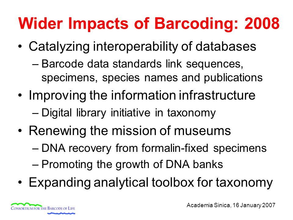 Academia Sinica, 16 January 2007 Wider Impacts of Barcoding: 2008 Catalyzing interoperability of databases –Barcode data standards link sequences, spe