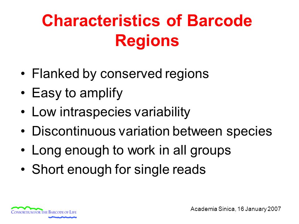 Academia Sinica, 16 January 2007 Characteristics of Barcode Regions Flanked by conserved regions Easy to amplify Low intraspecies variability Discontinuous variation between species Long enough to work in all groups Short enough for single reads