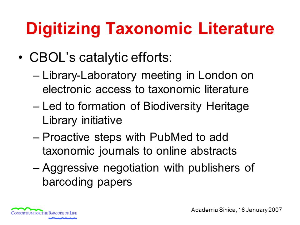 Academia Sinica, 16 January 2007 Digitizing Taxonomic Literature CBOL's catalytic efforts: –Library-Laboratory meeting in London on electronic access to taxonomic literature –Led to formation of Biodiversity Heritage Library initiative –Proactive steps with PubMed to add taxonomic journals to online abstracts –Aggressive negotiation with publishers of barcoding papers