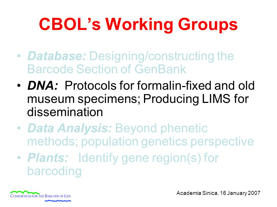 Academia Sinica, 16 January 2007 CBOL's Working Groups Database: Designing/constructing the Barcode Section of GenBank DNA: Protocols for formalin-fix