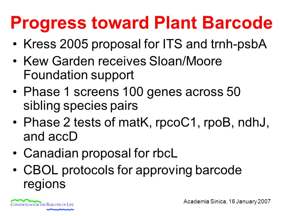 Academia Sinica, 16 January 2007 Progress toward Plant Barcode Kress 2005 proposal for ITS and trnh-psbA Kew Garden receives Sloan/Moore Foundation support Phase 1 screens 100 genes across 50 sibling species pairs Phase 2 tests of matK, rpcoC1, rpoB, ndhJ, and accD Canadian proposal for rbcL CBOL protocols for approving barcode regions