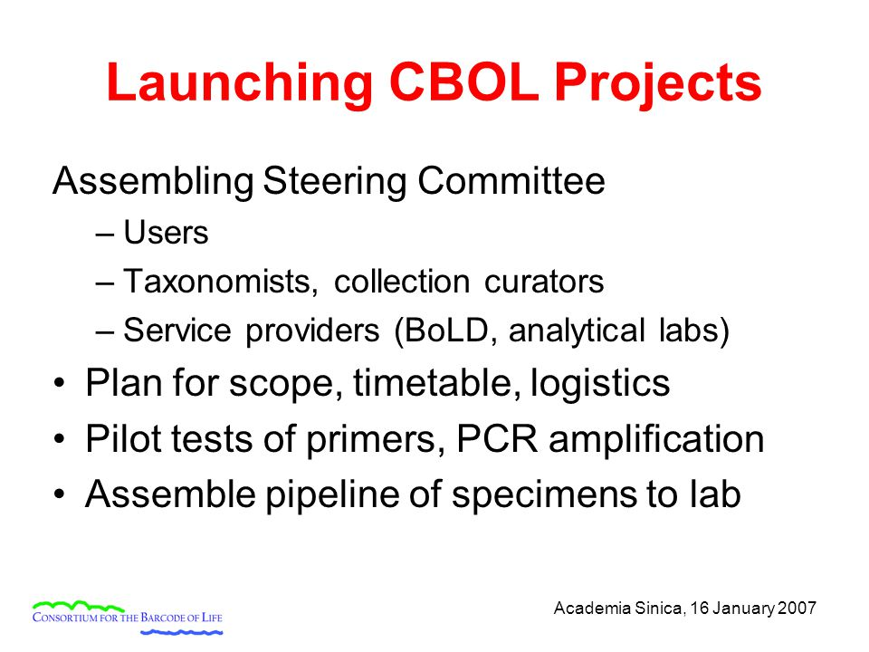 Academia Sinica, 16 January 2007 Launching CBOL Projects Assembling Steering Committee –Users –Taxonomists, collection curators –Service providers (BoLD, analytical labs) Plan for scope, timetable, logistics Pilot tests of primers, PCR amplification Assemble pipeline of specimens to lab
