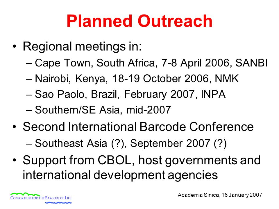 Academia Sinica, 16 January 2007 Planned Outreach Regional meetings in: –Cape Town, South Africa, 7-8 April 2006, SANBI –Nairobi, Kenya, 18-19 October 2006, NMK –Sao Paolo, Brazil, February 2007, INPA –Southern/SE Asia, mid-2007 Second International Barcode Conference –Southeast Asia ( ), September 2007 ( ) Support from CBOL, host governments and international development agencies