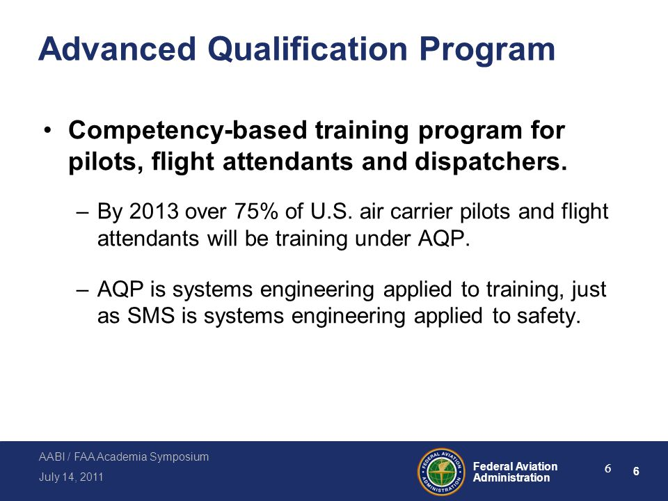 6 Federal Aviation Administration July 14, 2011 AABI / FAA Academia Symposium 6 Advanced Qualification Program Competency-based training program for p