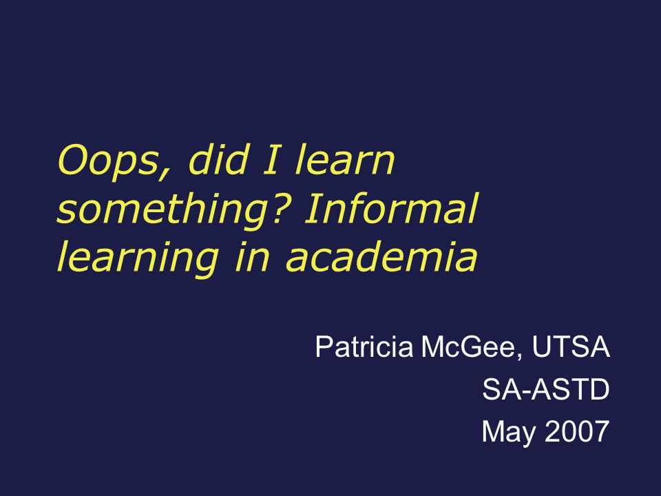 Oops, did I learn something Informal learning in academia Patricia McGee, UTSA SA-ASTD May 2007