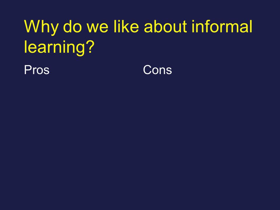 Why do we like about informal learning? ProsCons