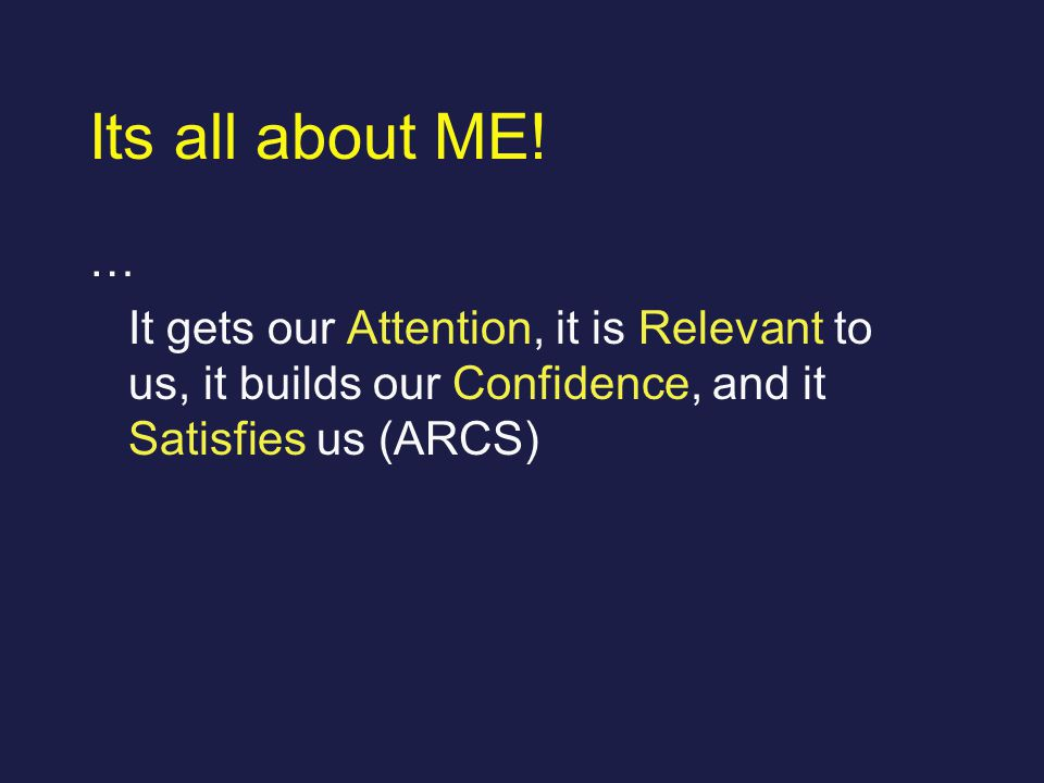 Its all about ME! … It gets our Attention, it is Relevant to us, it builds our Confidence, and it Satisfies us (ARCS)