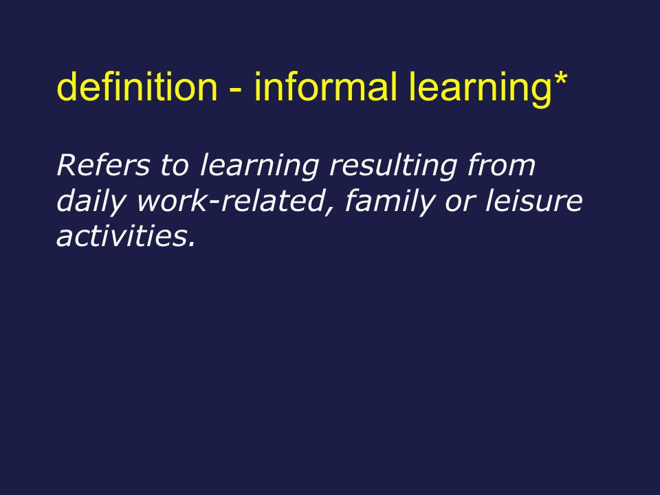 definition - informal learning* Refers to learning resulting from daily work-related, family or leisure activities.