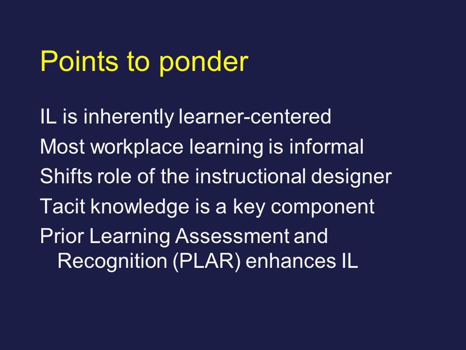Points to ponder IL is inherently learner-centered Most workplace learning is informal Shifts role of the instructional designer Tacit knowledge is a key component Prior Learning Assessment and Recognition (PLAR) enhances IL