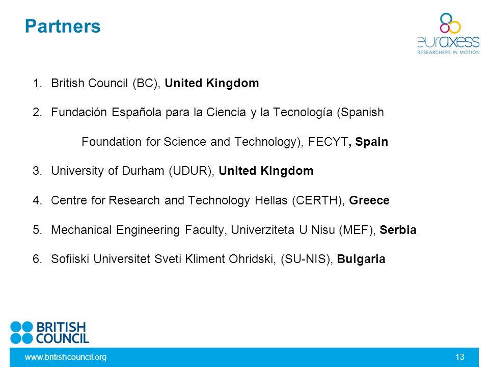 www.britishcouncil.org13 1.British Council (BC), United Kingdom 2.Fundación Española para la Ciencia y la Tecnología (Spanish Foundation for Science and Technology), FECYT, Spain 3.University of Durham (UDUR), United Kingdom 4.Centre for Research and Technology Hellas (CERTH), Greece 5.Mechanical Engineering Faculty, Univerziteta U Nisu (MEF), Serbia 6.Sofiiski Universitet Sveti Kliment Ohridski, (SU-NIS), Bulgaria Partners