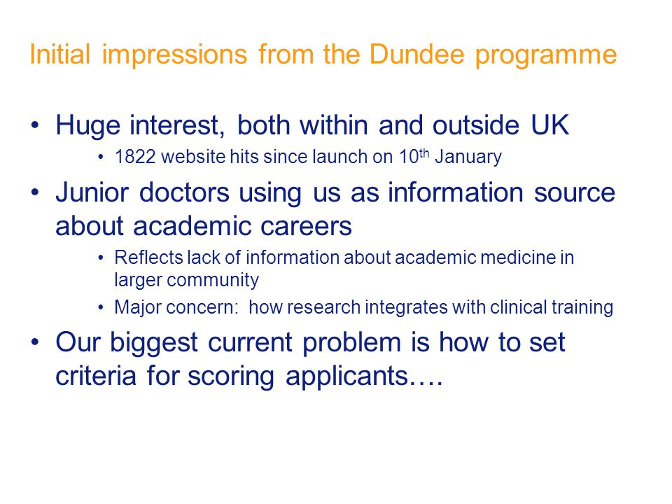 Initial impressions from the Dundee programme Huge interest, both within and outside UK 1822 website hits since launch on 10 th January Junior doctors using us as information source about academic careers Reflects lack of information about academic medicine in larger community Major concern: how research integrates with clinical training Our biggest current problem is how to set criteria for scoring applicants….