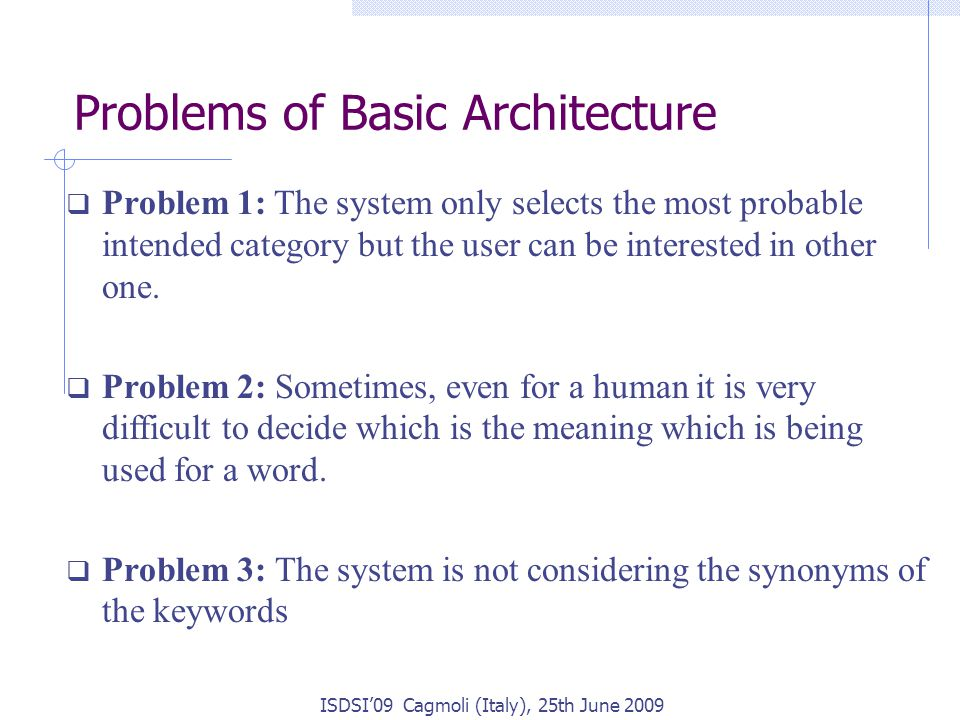 Problems of Basic Architecture ISDSI'09 Cagmoli (Italy), 25th June 2009  Problem 1: The system only selects the most probable intended category but the user can be interested in other one.