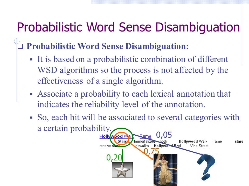 Probabilistic Word Sense Disambiguation  Probabilistic Word Sense Disambiguation:  It is based on a probabilistic combination of different WSD algorithms so the process is not affected by the effectiveness of a single algorithm.
