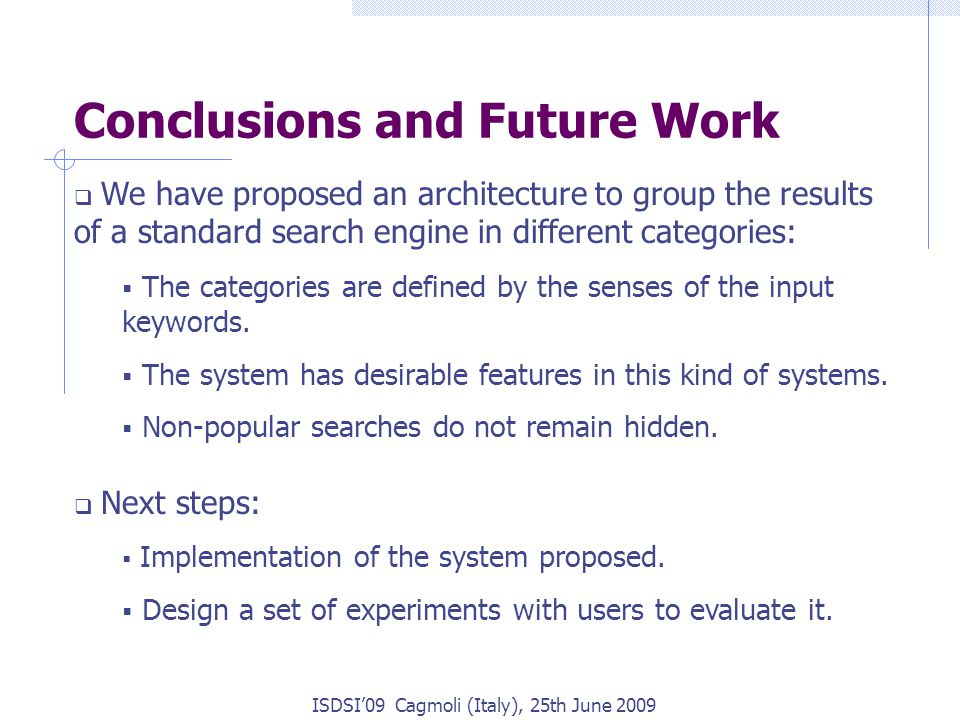 ISDSI'09 Cagmoli (Italy), 25th June 2009 Conclusions and Future Work  We have proposed an architecture to group the results of a standard search engine in different categories:  The categories are defined by the senses of the input keywords.