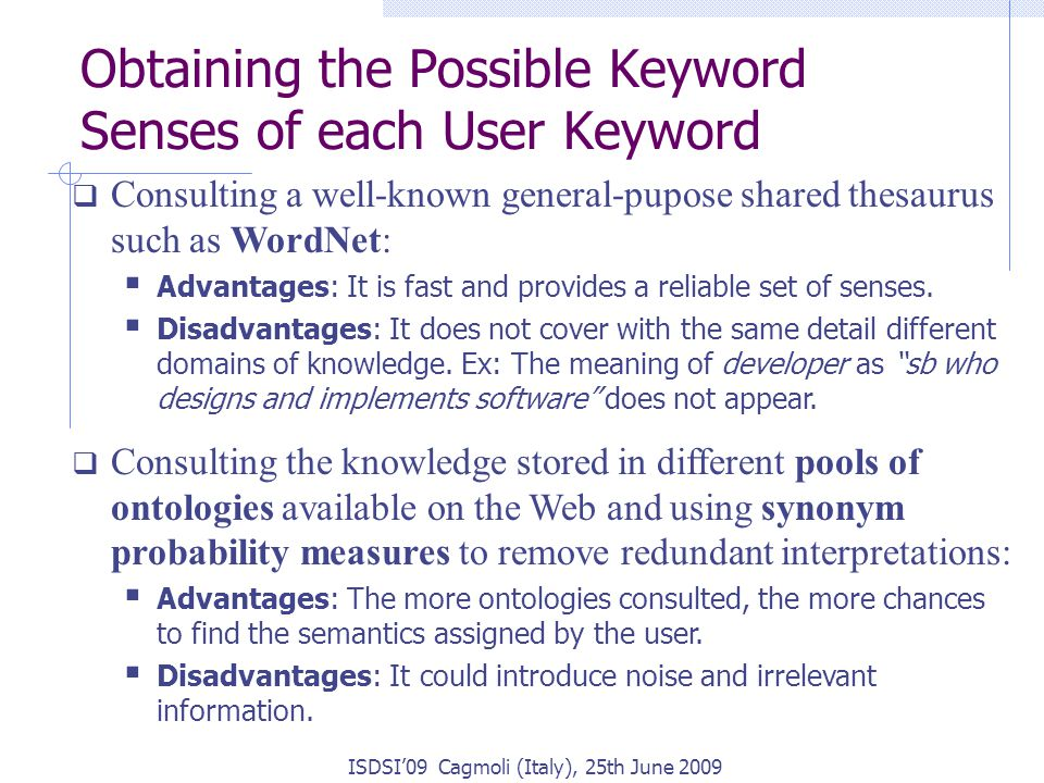 Obtaining the Possible Keyword Senses of each User Keyword ISDSI'09 Cagmoli (Italy), 25th June 2009  Consulting a well-known general-pupose shared thesaurus such as WordNet:  Advantages: It is fast and provides a reliable set of senses.