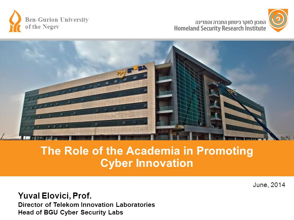 Yuval Elovici, Prof. Director of Telekom Innovation Laboratories Head of BGU Cyber Security Labs June, 2014 The Role of the Academia in Promoting Cybe