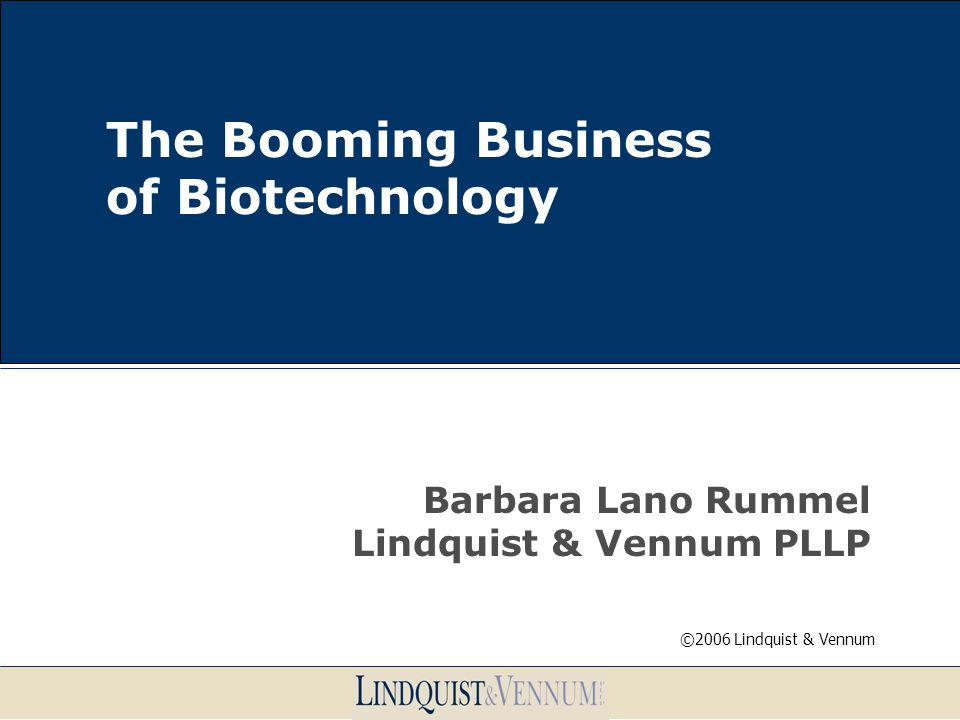 The Booming Business of Biotechnology Barbara Lano Rummel Lindquist & Vennum PLLP ©2006 Lindquist & Vennum