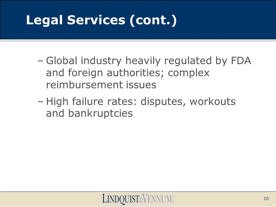 16 Legal Services (cont.) –Global industry heavily regulated by FDA and foreign authorities; complex reimbursement issues –High failure rates: dispute