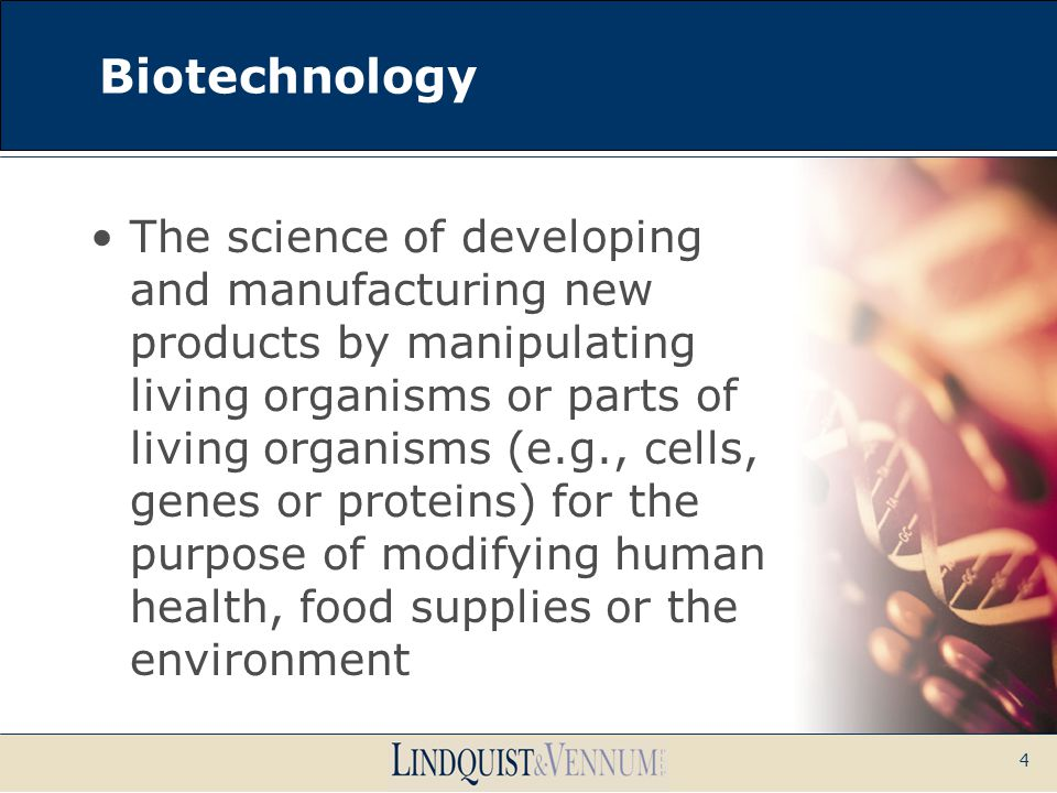 4 Biotechnology The science of developing and manufacturing new products by manipulating living organisms or parts of living organisms (e.g., cells, g