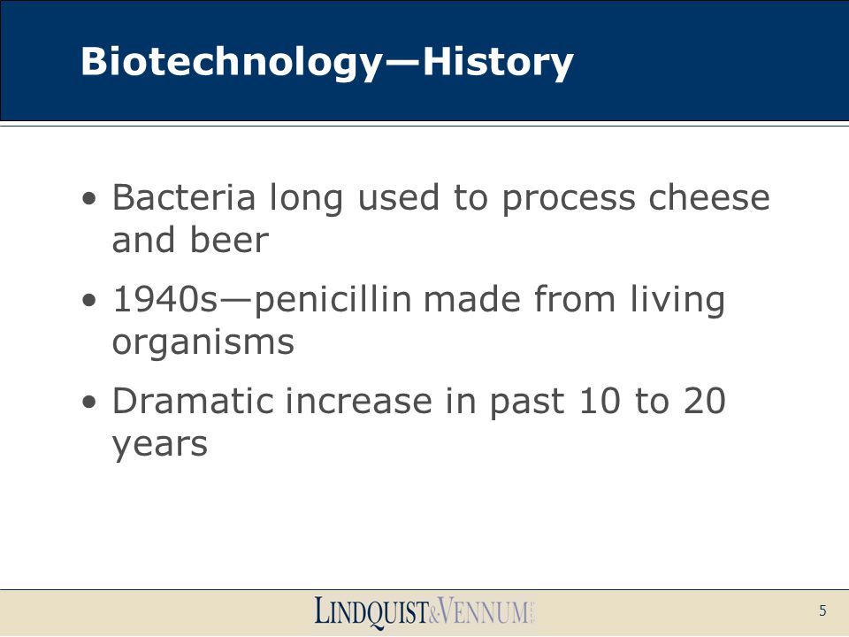5 Biotechnology—History Bacteria long used to process cheese and beer 1940s—penicillin made from living organisms Dramatic increase in past 10 to 20 y