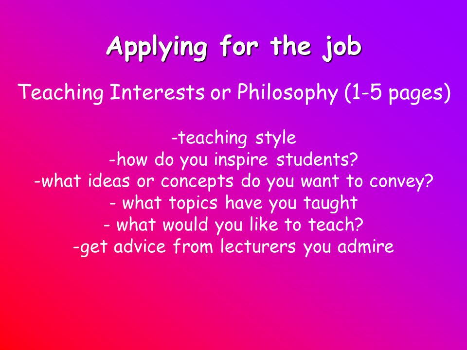 Applying for the job Teaching Interests or Philosophy (1-5 pages) -teaching style -how do you inspire students.