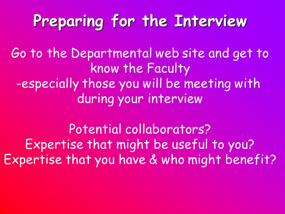 Preparing for the Interview Go to the Departmental web site and get to know the Faculty -especially those you will be meeting with during your interview Potential collaborators.