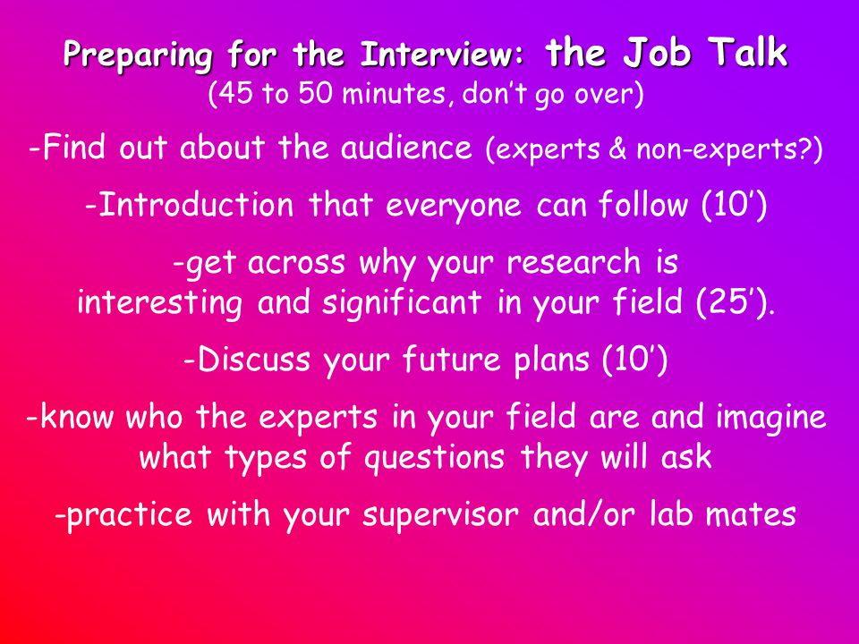 Preparing for the Interview: the Job Talk (45 to 50 minutes, don't go over) -Find out about the audience (experts & non-experts ) -Introduction that everyone can follow (10') -get across why your research is interesting and significant in your field (25').