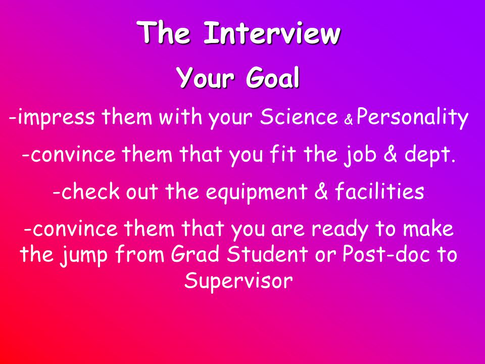 The Interview Your Goal -impress them with your Science & Personality -convince them that you fit the job & dept.