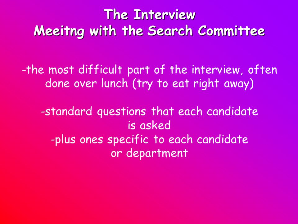 The Interview Meeitng with theSearch Committee Meeitng with the Search Committee -the most difficult part of the interview, often done over lunch (try to eat right away) -standard questions that each candidate is asked -plus ones specific to each candidate or department