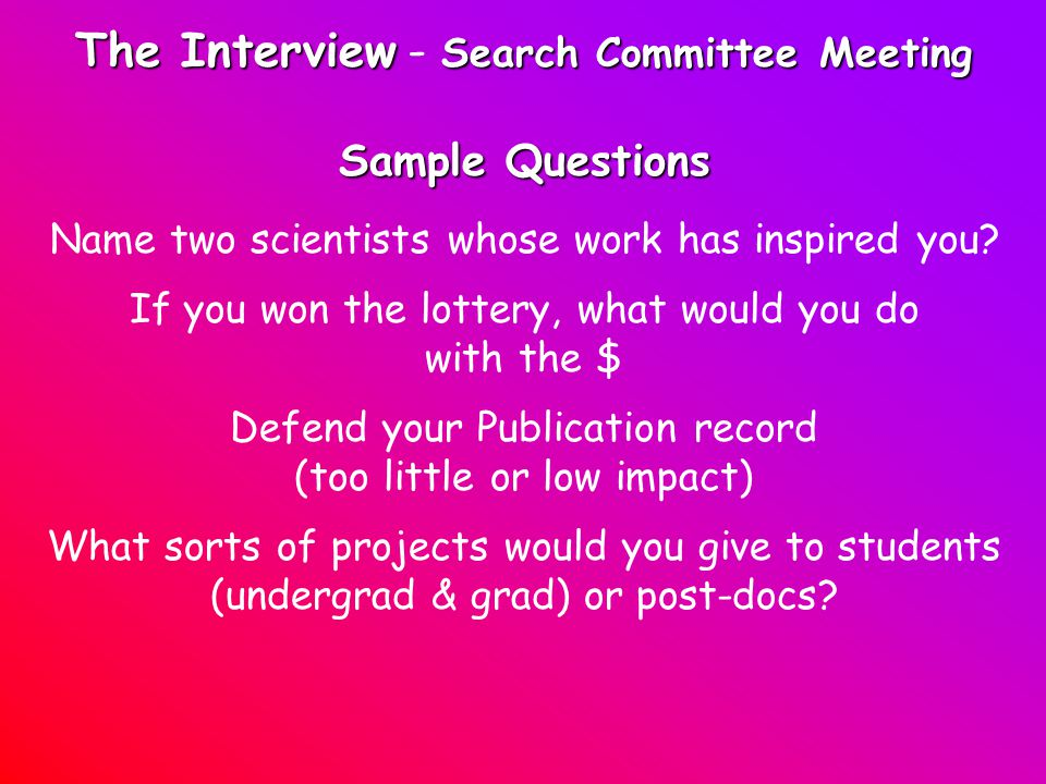 The Interview Search Committee Meeting The Interview - Search Committee Meeting Sample Questions Name two scientists whose work has inspired you.