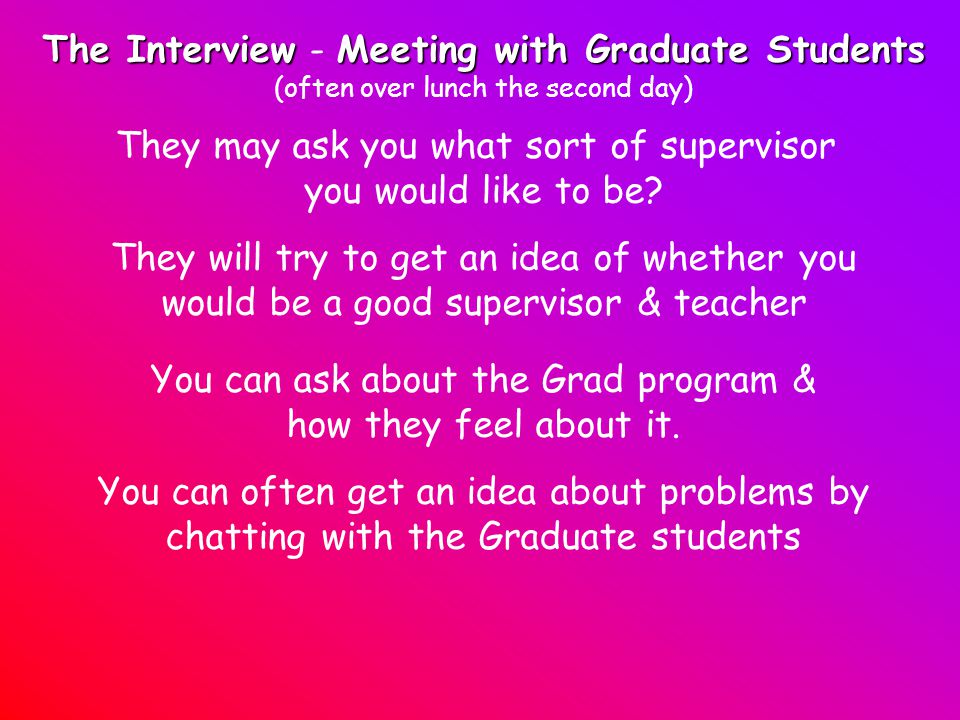 The InterviewMeeting with Graduate Students The Interview - Meeting with Graduate Students (often over lunch the second day) They may ask you what sort of supervisor you would like to be.