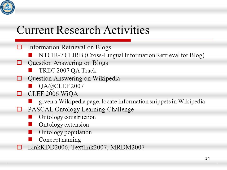 14 Current Research Activities  Information Retrieval on Blogs NTCIR-7 CLIRB (Cross-Lingual Information Retrieval for Blog)  Question Answering on Blogs TREC 2007 QA Track  Question Answering on Wikipedia QA@CLEF 2007  CLEF 2006 WiQA given a Wikipedia page, locate information snippets in Wikipedia  PASCAL Ontology Learning Challenge Ontology construction Ontology extension Ontology population Concept naming  LinkKDD2006, Textlink2007, MRDM2007