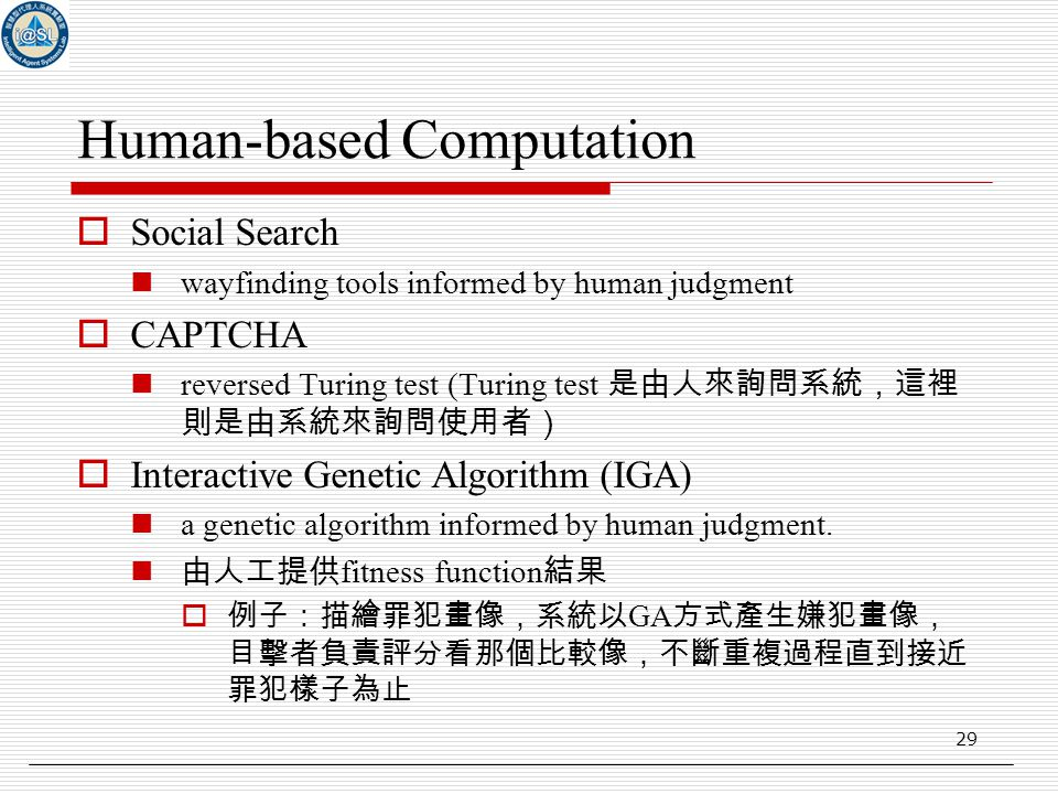 29 Human-based Computation  Social Search wayfinding tools informed by human judgment  CAPTCHA reversed Turing test (Turing test 是由人來詢問系統,這裡 則是由系統來詢問使用者)  Interactive Genetic Algorithm (IGA) a genetic algorithm informed by human judgment.