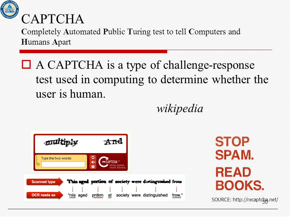 30 CAPTCHA Completely Automated Public Turing test to tell Computers and Humans Apart  A CAPTCHA is a type of challenge-response test used in computing to determine whether the user is human.