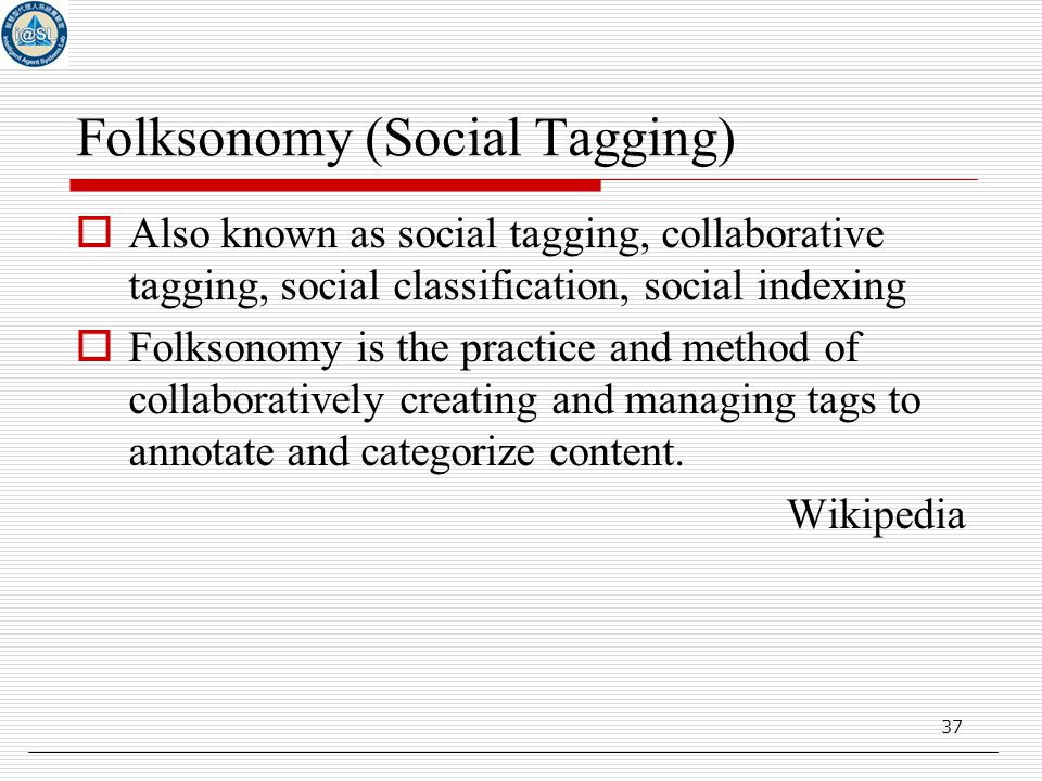 37 Folksonomy (Social Tagging)  Also known as social tagging, collaborative tagging, social classification, social indexing  Folksonomy is the practice and method of collaboratively creating and managing tags to annotate and categorize content.