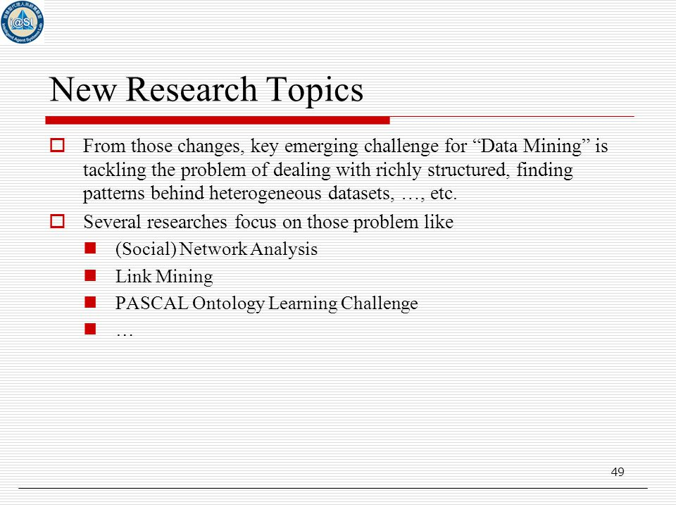 49 New Research Topics  From those changes, key emerging challenge for Data Mining is tackling the problem of dealing with richly structured, finding patterns behind heterogeneous datasets, …, etc.