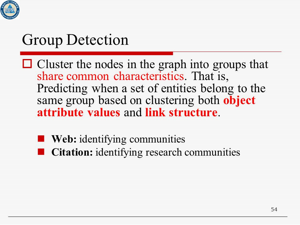 54 Group Detection  Cluster the nodes in the graph into groups that share common characteristics.